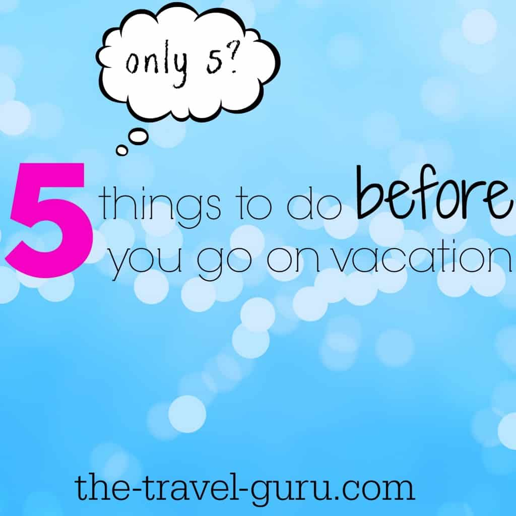 Go Travel Vacations: 5 Things To Do Before You Go On Vacation